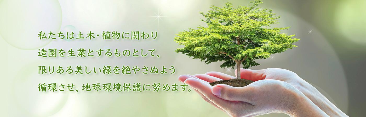 私たちは土木・植物に関わり造園を生業とするものとして、限りある美しい緑を絶やさぬよう循環させ、地球環境保護に努めます。